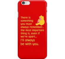 There is something you must always remember... the most important thing is, even if we're apart... I'll always be with you. - Winnie the Pooh - Disney iPhone Case/Skin