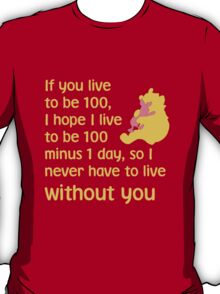 If you live to be 100, I hope I live to be 100 minus 1 day, so I never have to live without you. - Winnie the pooh - Disney T-Shirt
