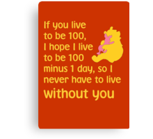 If you live to be 100, I hope I live to be 100 minus 1 day, so I never have to live without you. - Winnie the pooh - Disney Canvas Print