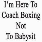 I'm Here To Coach Boxing Not To Babysit  by supernova23