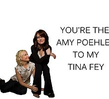 You're the Amy to my Tina by -samanthadavey