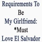 Requirements To Be My Girlfriend: *Must Love El Salvador  by supernova23