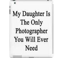 My Daughter Is The Only Photographer You Will Ever Need  iPad Case/Skin