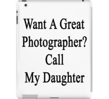 Want A Great Photographer? Call My Daughter  iPad Case/Skin