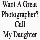 Want A Great Photographer? Call My Daughter  by supernova23