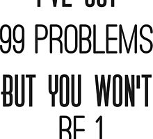 """"""" I've got 99 problems, but you won't be 1 """"  by LouJaxn58"""