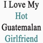 I Love My Hot Guatemalan Girlfriend  by supernova23