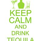 Keep Calm and Drink Tequila  by Linda Allan