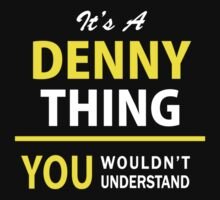 It's A DENNY thing, you wouldn't understand !! by satro