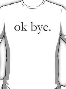 ok bye. T-Shirt