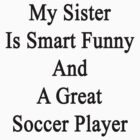My Sister Is Smart Funny And A Great Soccer Player  by supernova23