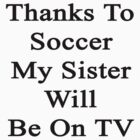 Thanks To Soccer My Sister Will Be On TV  by supernova23
