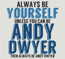 Be Yourself unless you can be ANDY DWYER! by TheMoultonator