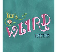 Let's be weird together Photographic Print