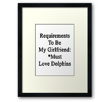 Requirements To Be My Girlfriend: *Must Love Dolphins  Framed Print