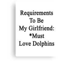 Requirements To Be My Girlfriend: *Must Love Dolphins  Canvas Print