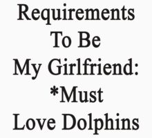 Requirements To Be My Girlfriend: *Must Love Dolphins  by supernova23