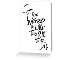 Too weird to live, too rare to die Greeting Card