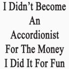 I Didn't Become An Accordionist For The Money I Did It For Fun  by supernova23