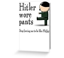 Hitler wore pants - stop forcing me be like Hitler Greeting Card