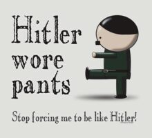 Hitler wore pants - stop forcing me be like Hitler by pokingstick