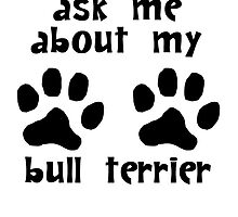 Ask Me About My Bull Terrier by kwg2200