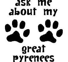 Ask Me About My Great Pyrenees by kwg2200