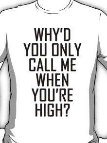 Why'd you only call me when you're high? T-Shirt