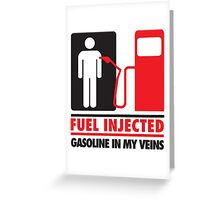 Fuel injected. Gasoline in my veins Greeting Card
