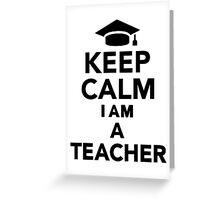Keep calm I am a Teacher Greeting Card
