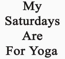 My Saturdays Are For Yoga  by supernova23
