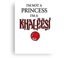 I'm not a Princess, I'm a Khaleesi Canvas Print
