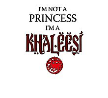 I'm not a Princess, I'm a Khaleesi Photographic Print