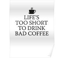 Life's Too Short To Drink Bad Coffee Poster