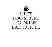 Life's Too Short To Drink Bad Coffee Photographic Print