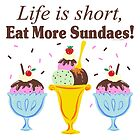 Life Is Short Eat More Sundaes  by ArtVixen