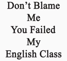 Don't Blame Me You Failed My English Class  by supernova23