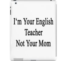 I'm Your English Teacher Not Your Mom  iPad Case/Skin