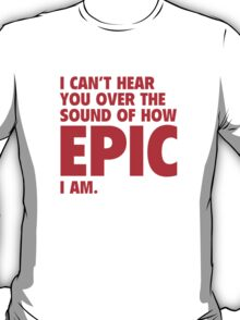 I Can't Hear You Over The Sound Of How Epic I Am T-Shirt