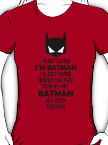 I'm not saying I'm Batman... T-Shirt