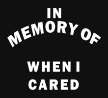 IN MEMORY OF WHEN I CARED by ArabicTshirts