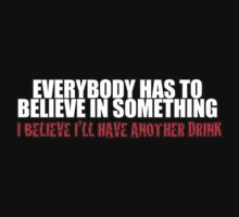 Everybody has to believe in something and i believe i'll have anther drink by daleos