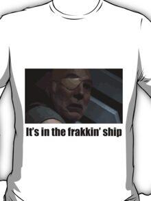 It's in the frakkin' ship - Saul Tigh T-Shirt