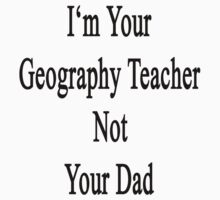 I'm Your Geography Teacher Not Your Dad  by supernova23