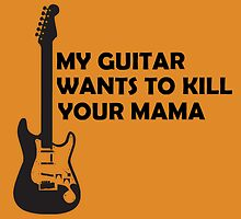 my guitar wants to kill your mama by MrAnthony88
