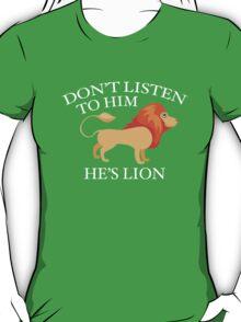 Don't Listen To Him. He's Lion. T-Shirt