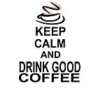 Keep Calm and Drink Good Coffee by creativewannabe