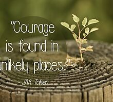 Courage is found in unlikely places  {Quote} by lightwanderer