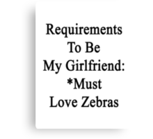 Requirements To Be My Girlfriend: *Must Love Zebras  Canvas Print