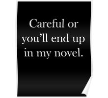 Careful Or You'll End Up In My Novel Poster